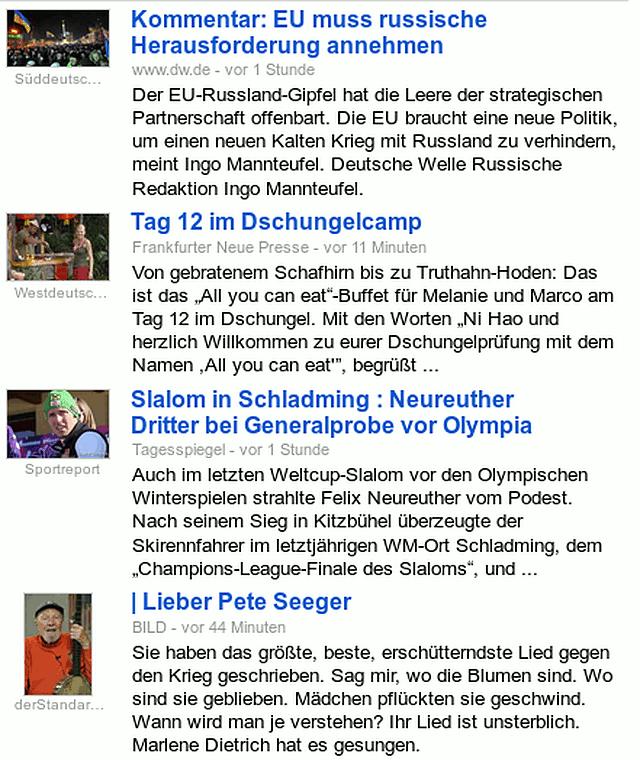Screenshot Google News -- Kommentar: EU muss russische Herausforderung annehmen ... die EU braucht eine neue Politik, um einen neuen Kalten Krieg mit Russland zu verhindern -- Tag 12 im Dschungelcamp ... Vom gebratenen Schafhirn bis zu Truthahn-Hoden -- Slalom in Schladming: Neureuther Dritter bei Generalprobe vor Olympia ... Nach seinem Sieg in Kitzbühel überzeugte der Skirennfahrer im letztjährigen WM-Ort Schladming -- Lieber Pete Seeger (Post von Wagner, Bildzeitung) ... Sie haben das größte, beste, erschütterndste Lied gegen den Krieg geschrieben. Sag mir, wo die Blumen sind